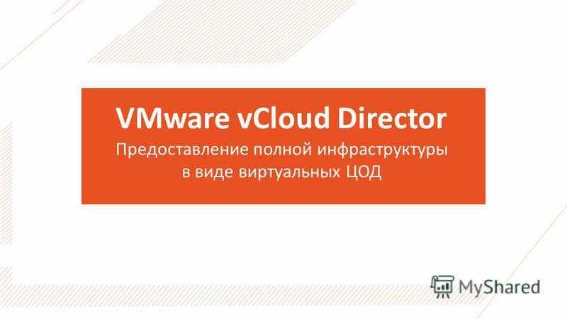 VMware vCloud Director Предоставление полной инфраструктуры в виде виртуальных ЦОД