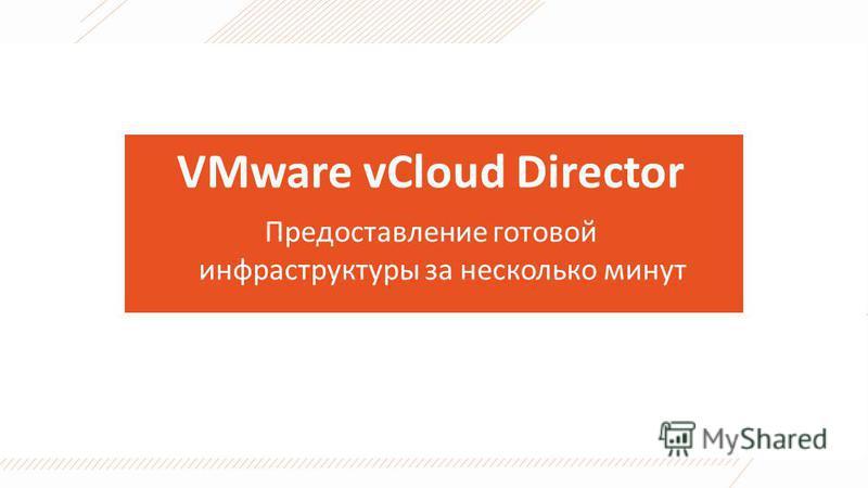 VMware vCloud Director Предоставление готовой инфраструктуры за несколько минут