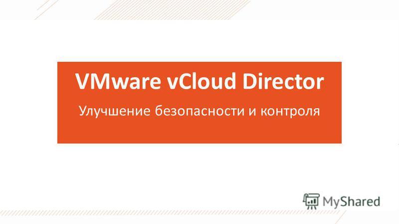 VMware vCloud Director Улучшение безопасности и контроля
