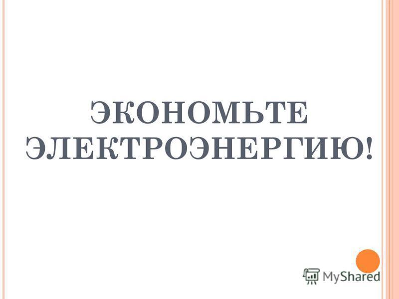 ЭКОНОМЬТЕ ЭЛЕКТРОЭНЕРГИЮ!