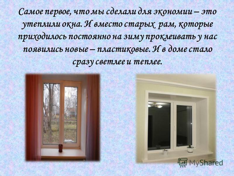 Самое первое, что мы сделали для экономии – это утеплили окна. И вместо старых рам, которые приходилось постоянно на зиму проклеивать у нас появились новые – пластиковые. И в доме стало сразу светлее и теплее.
