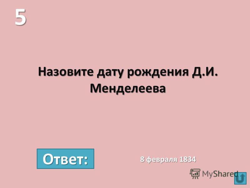 Назовите дату рождения Д.И. Менделеева 5 8 февраля 1834 Ответ: