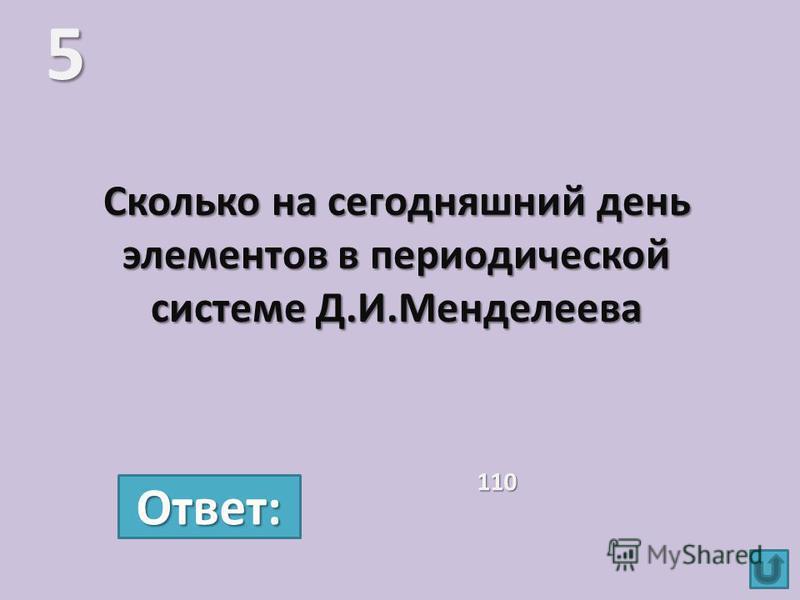 Сколько на сегодняшний день элементов в периодической системе Д.И.Менделеева 5 110 Ответ: