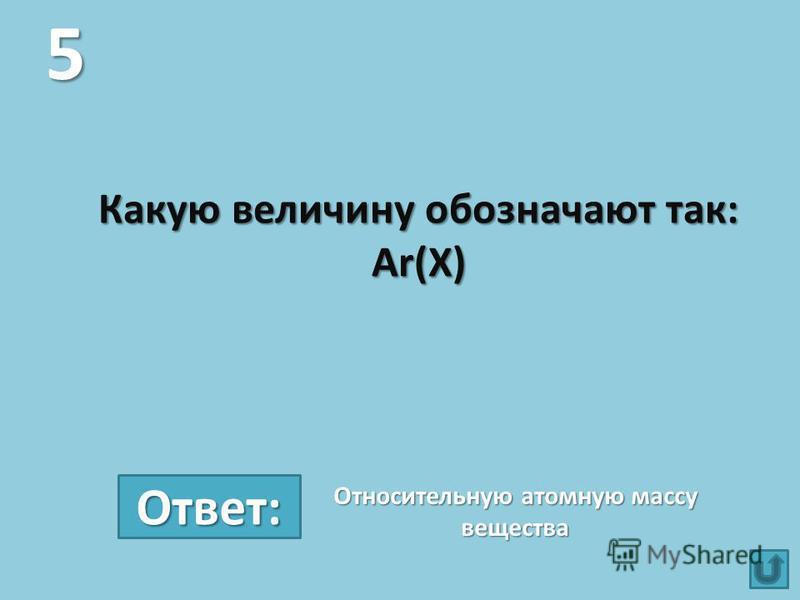 Какую величину обозначают так: Аr(Х) 5 Относительную атомную массу вещества Ответ: