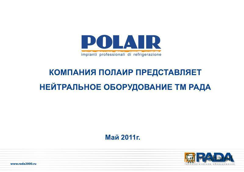 КОМПАНИЯ ПОЛАИР ПРЕДСТАВЛЯЕТ НЕЙТРАЛЬНОЕ ОБОРУДОВАНИЕ ТМ РАДА Май 2011 г.