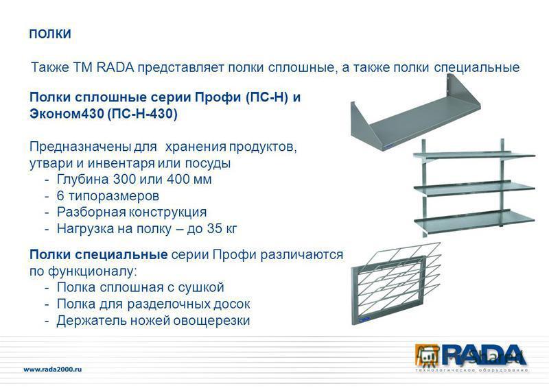 Также ТМ RADA представляет полки сплошные, а также полки специальные Полки сплошные серии Профи (ПС-Н) и Эконом 430 (ПС-Н-430) Предназначены для хранения продуктов, утвари и инвентаря или посуды - Глубина 300 или 400 мм - 6 типоразмеров - Разборная к