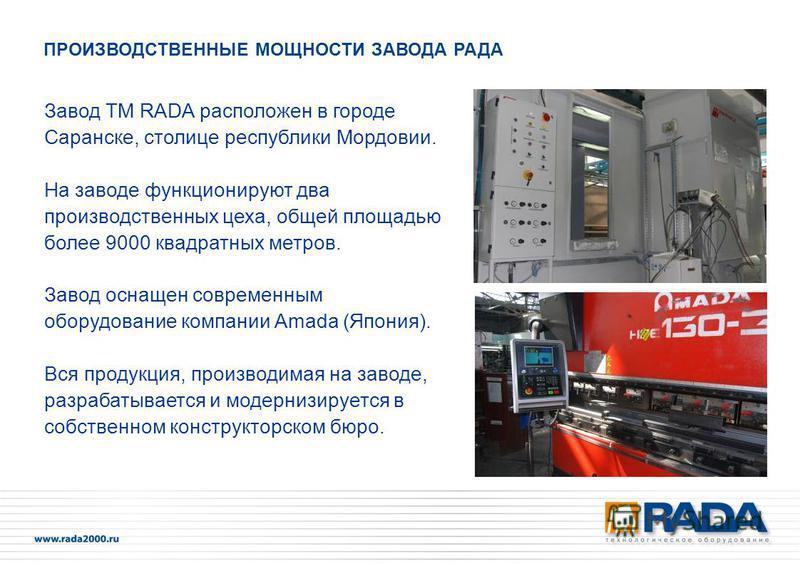 Завод ТМ RADA расположен в городе Саранске, столице республики Мордовии. На заводе функционируют два производственных цеха, общей площадью более 9000 квадратных метров. Завод оснащен современным оборудование компании Amada (Япония). Вся продукция, пр