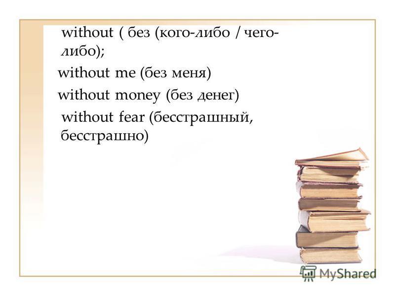 without ( без (кого-либо / чего- либо); without me (без меня) without money (без денег) without fear (бесстрашный, бесстрашно)