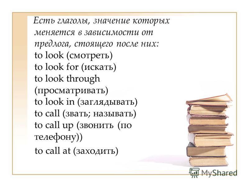 Есть глаголы, значение которых меняется в зависимости от предлога, стоящего после них: to look (смотреть) to look for (искать) to look through (просматривать) to look in (заглядывать) to call (звать; называть) to call up (звонить (по телефону)) to ca