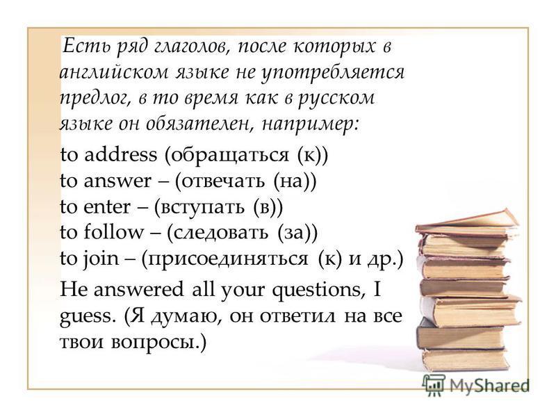 Есть ряд глаголов, после которых в английском языке не употребляется предлог, в то время как в русском языке он обязателен, например: to address (обращаться (к)) to answer – (отвечать (на)) to enter – (вступать (в)) to follow – (следовать (за)) to jo
