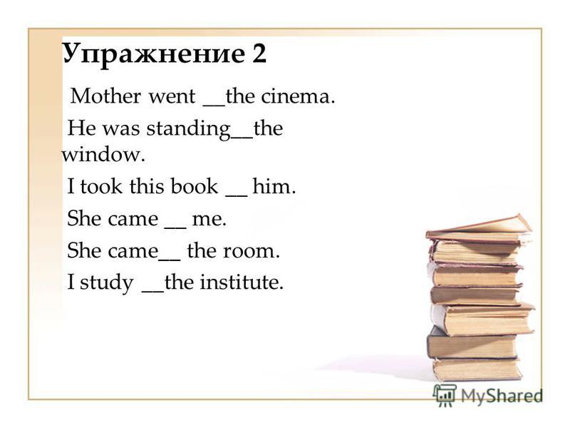 Упражнение 2 Mother went __the cinema. Не was standing__the window. I took this book __ him. She came __ me. She came__ the room. I study __the institute.