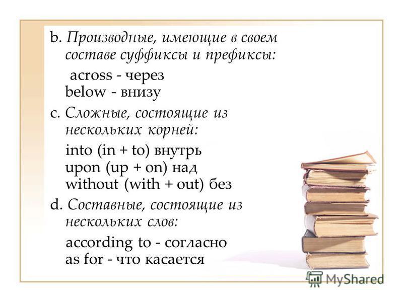 b. Производные, имеющие в своем составе суффиксы и префиксы: across - через below - внизу c. Сложные, состоящие из нескольких корней: into (in + to) внутрь upon (up + on) над without (with + out) без d. Составные, состоящие из нескольких слов: accord