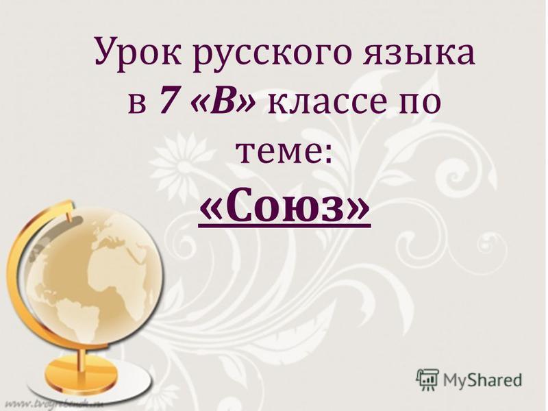 Урок русского языка в 7 « В » классе по теме : « Союз »