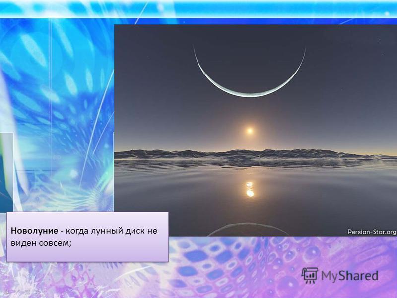 Новолуние - когда лунный диск не виден совсем;