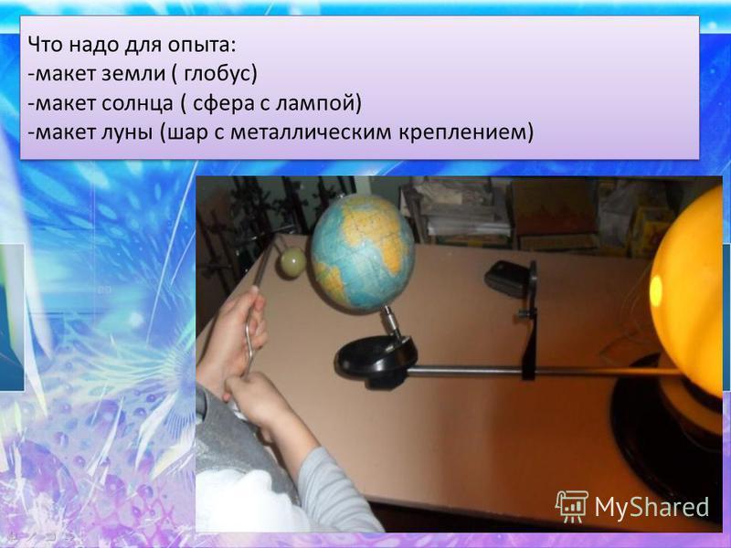 Что надо для опыта: -макет земли ( глобус) -макет солнца ( сфера с лампой) -макет луны (шар с металлическим креплением) Что надо для опыта: -макет земли ( глобус) -макет солнца ( сфера с лампой) -макет луны (шар с металлическим креплением)