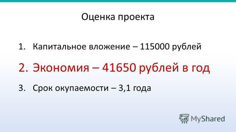 1. Капитальное вложение – 115000 рублей 2. Экономия – 41650 рублей в год 3. Срок окупаемости – 3,1 года Оценка проекта