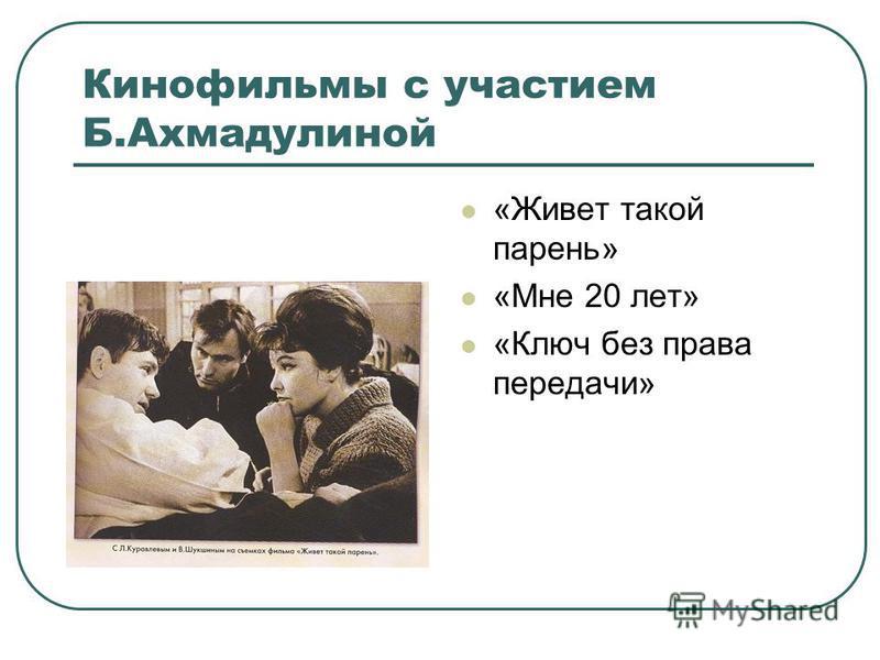 Кинофильмы с участием Б.Ахмадулиной «Живет такой парень» «Мне 20 лет» «Ключ без права передачи»