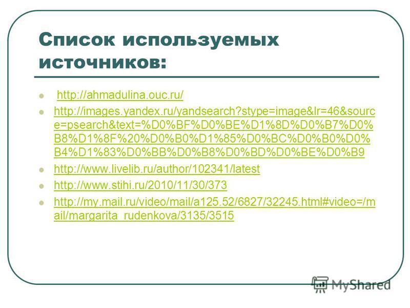 Список используемых источников: http://ahmadulina.ouc.ru/ http://images.yandex.ru/yandsearch?stype=image&lr=46&sourc e=psearch&text=%D0%BF%D0%BE%D1%8D%D0%B7%D0% B8%D1%8F%20%D0%B0%D1%85%D0%BC%D0%B0%D0% B4%D1%83%D0%BB%D0%B8%D0%BD%D0%BE%D0%B9 http://ima