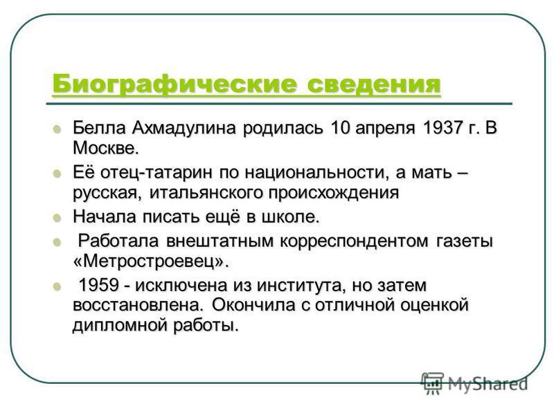 Биографические сведения Биографические сведения Белла Ахмадулина родилась 10 апреля 1937 г. В Москве. Белла Ахмадулина родилась 10 апреля 1937 г. В Москве. Её отец-татарин по национальности, а мать – русская, итальянского происхождения Её отец-татари