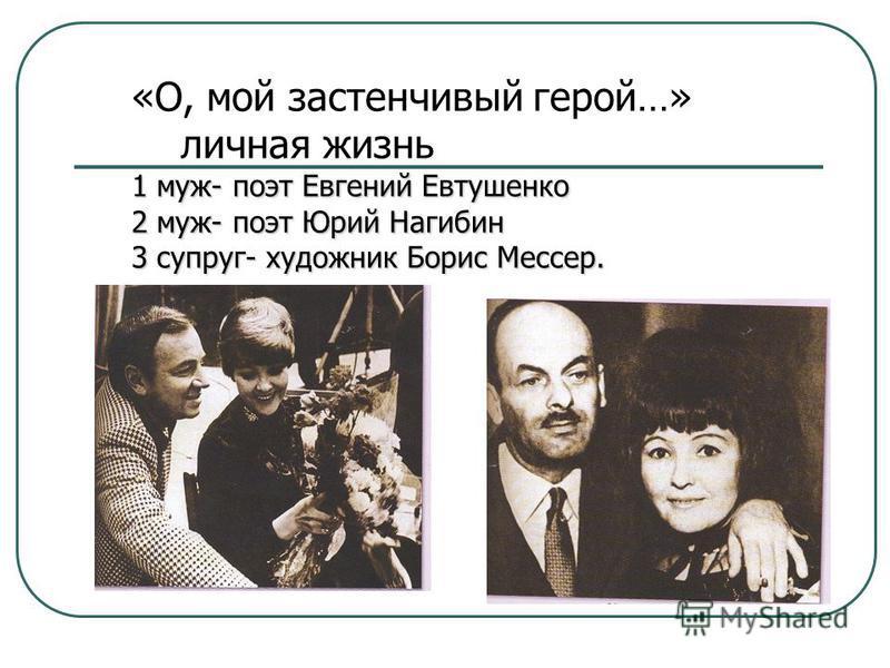 «О, мой застенчивый герой…» личная жизнь 1 муж- поэт Евгений Евтушенко 2 муж- поэт Юрий Нагибин 3 супруг- художник Борис Мессер.