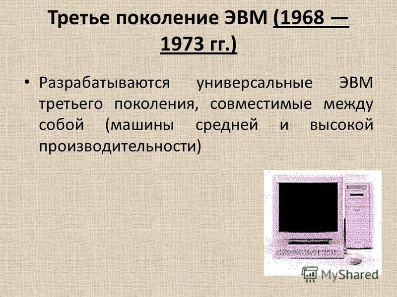 Третье поколение ЭВМ (1968 1973 гг.) Разрабатываются универсальные ЭВМ третьего поколения, совместимые между собой (машины средней и высокой производительности)
