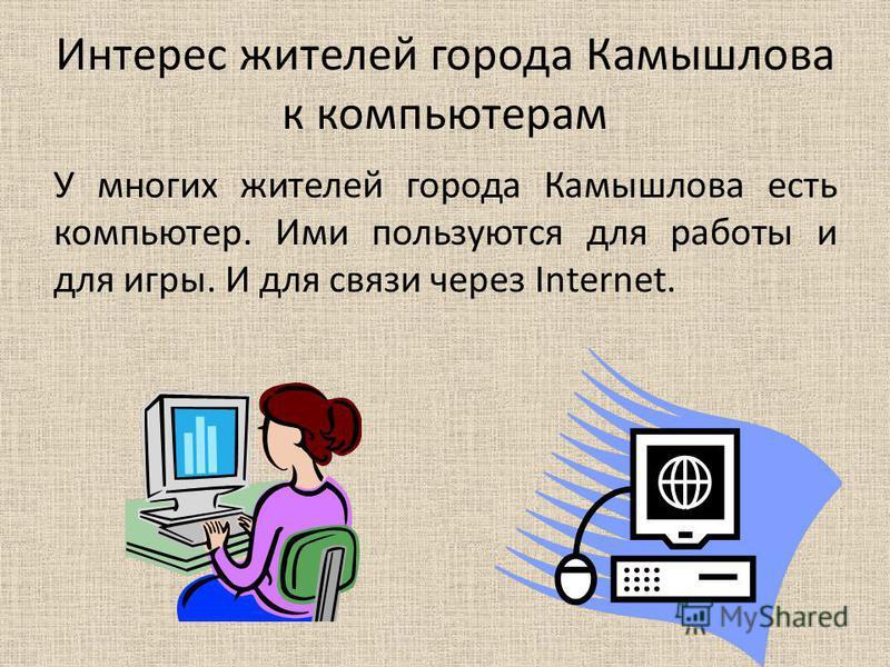 Интерес жителей города Камышлова к компьютерам У многих жителей города Камышлова есть компьютер. Ими пользуются для работы и для игры. И для связи через Internet.