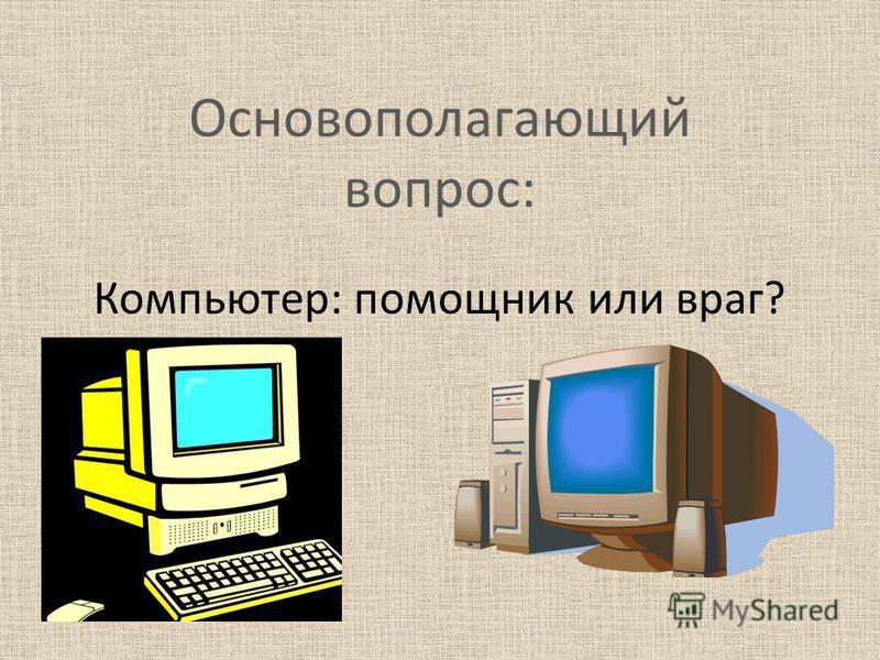 Основополагающий вопрос: Компьютер: помощник или враг?