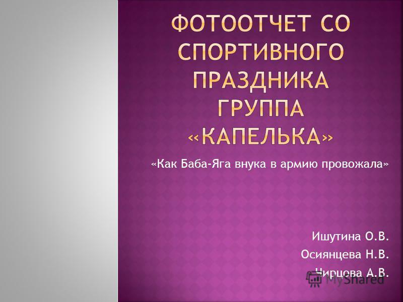 «Как Баба-Яга внука в армию провожала» Ишутина О.В. Осиянцева Н.В. Чирцова А.В.