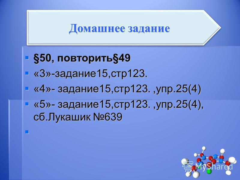 §50, повторить§49 §50, повторить§49 «3»-задание 15,стр 123. «3»-задание 15,стр 123. «4»- задание 15,стр 123.,упр.25(4) «4»- задание 15,стр 123.,упр.25(4) «5»- задание 15,стр 123.,упр.25(4), сб.Лукашик 639 «5»- задание 15,стр 123.,упр.25(4), сб.Лукаши