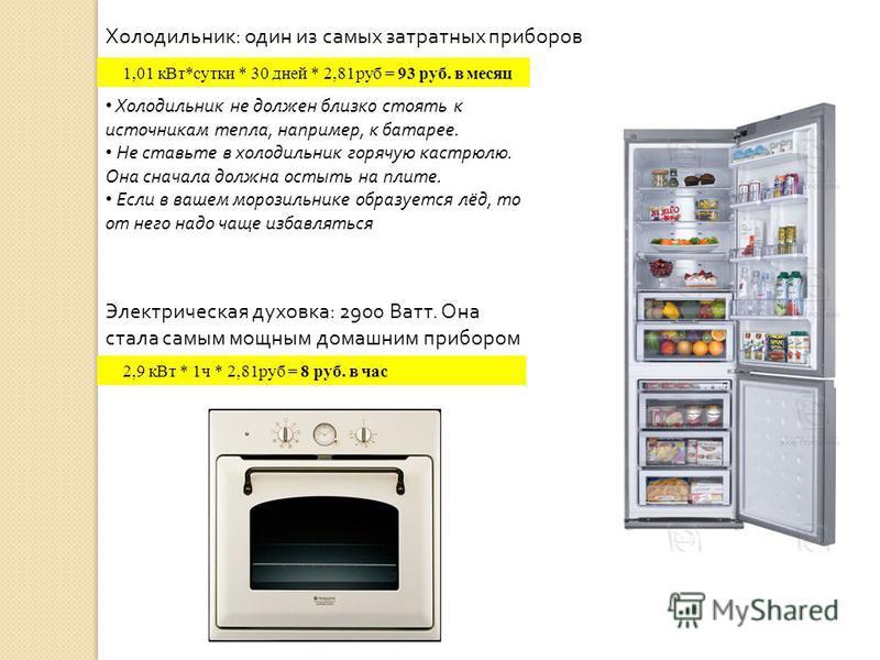 1,01 к Вт*сутки * 30 дней * 2,81 руб = 93 руб. в месяц Холодильник не должен близко стоять к источникам тепла, например, к батарее. Не ставьте в холодильник горячую кастрюлю. Она сначала должна остыть на плите. Если в вашем морозильнике образуется лё