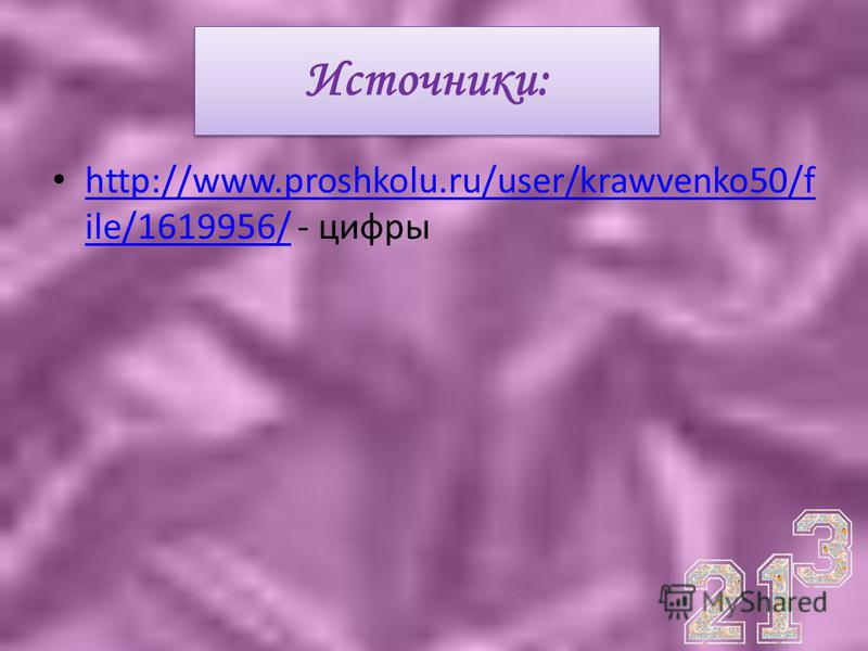 Источники: http://www.proshkolu.ru/user/krawvenko50/f ile/1619956/ - цифры http://www.proshkolu.ru/user/krawvenko50/f ile/1619956/