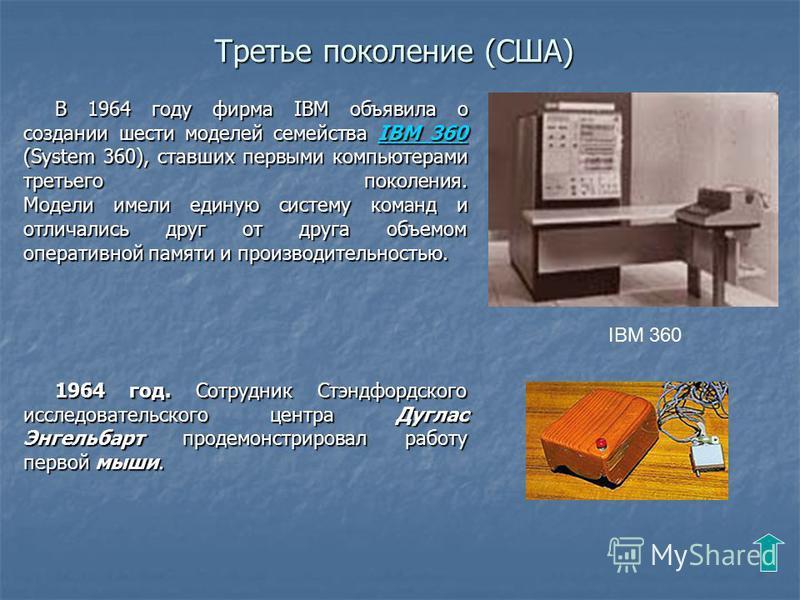 Третье поколение (США) В 1964 году фирма IBM объявила о создании шести моделей семейства IBM 360 (System 360), ставших первыми компьютерами третьего поколения. Модели имели единую систему команд и отличались друг от друга объемом оперативной памяти и