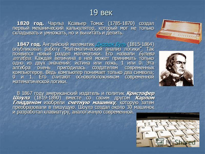 19 век 1820 год. Чарльз Ксавьер Томас (1785-1870) создал первый механический калькулятор, который мог не только складывать и умножать, но и вычитать и делить. 1847 год. Английский математик Джордж Буль (1815-1864) опубликовал работу