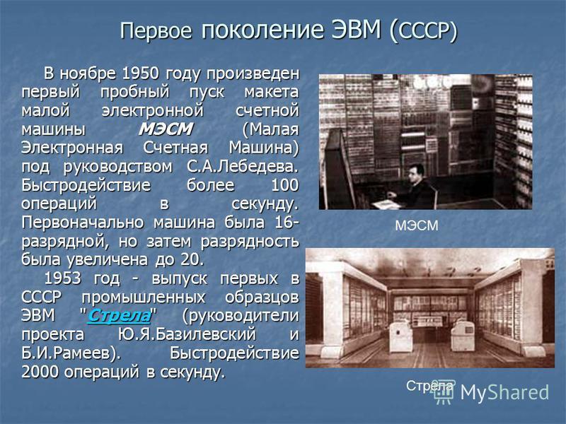 Первое поколение ЭВМ ( СССР) Первое поколение ЭВМ ( СССР) В ноябре 1950 году произведен первый пробный пуск макета малой электронной счетной машины МЭСМ (Малая Электронная Счетная Машина) под руководством С.А.Лебедева. Быстродействие более 100 операц