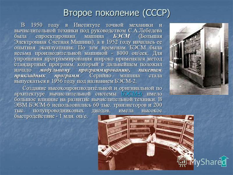 Второе поколение (CССР) В 1950 году в Институте точной механики и вычислительной техники под руководством С.А.Лебедева была спроектирована машина БЭСМ (Большая Электронная Счетная Машина), а в 1952 году началась ее опытная эксплуатация. По тем времен