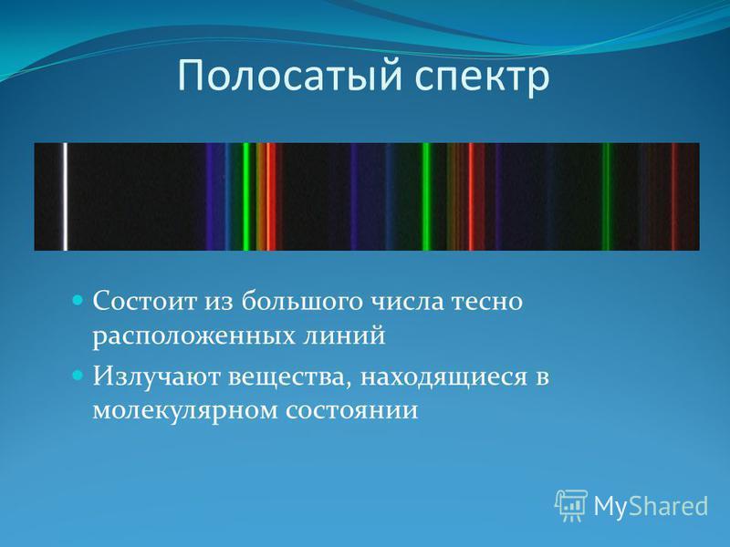Полосатый спектр Состоит из большого числа тесно расположенных линий Излучают вещества, находящиеся в молекулярном состоянии