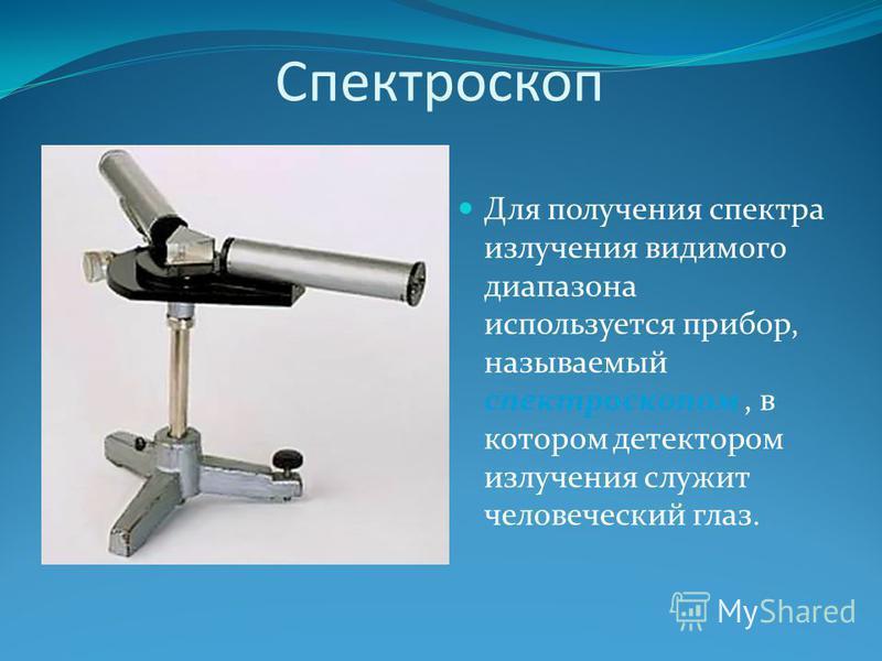 Спектроскоп Для получения спектра излучения видимого диапазона используется прибор, называемый спектроскопом, в котором детектором излучения служит человеческий глаз.