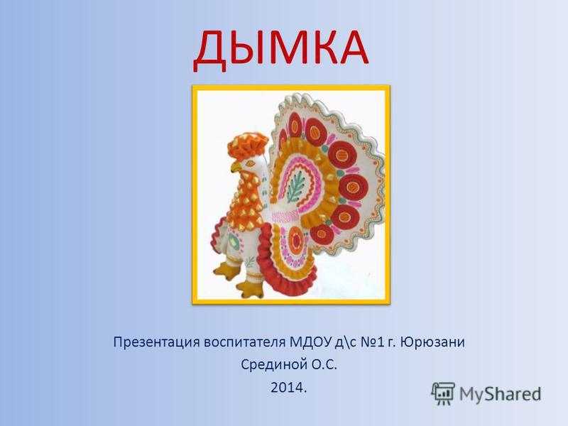 ДЫМКА Презентация воспитателя МДОУ д\с 1 г. Юрюзани Срединой О.С. 2014.