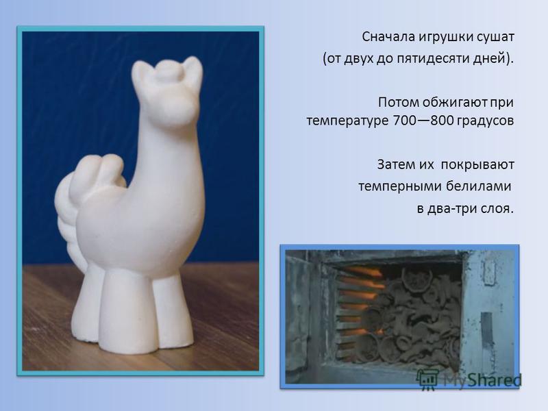 Сначала игрушки сушат (от двух до пятидесяти дней). Потом обжигают при температуре 700800 градусов Затем их покрывают темперными белилами в два-три слоя.