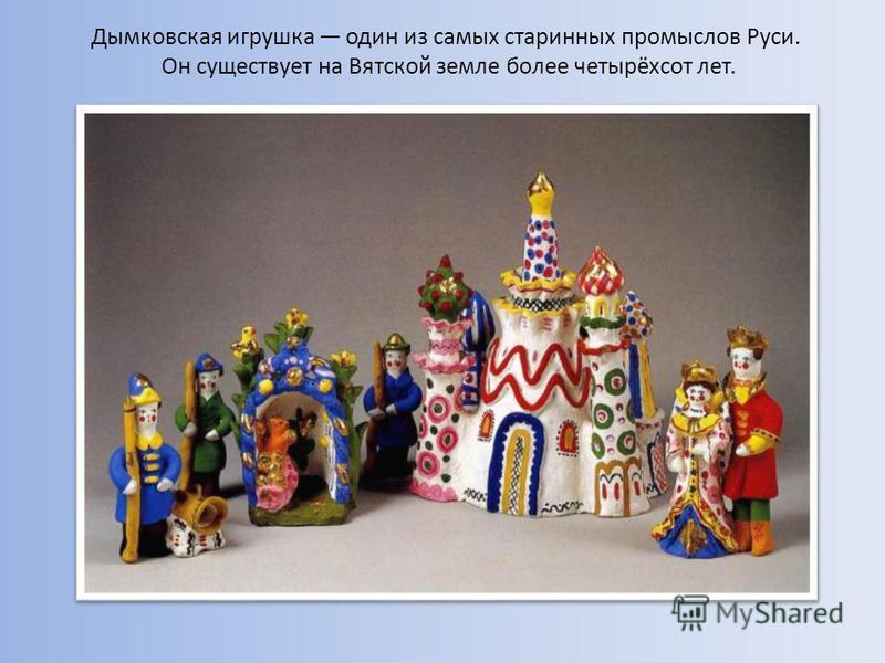 Дымковская игрушка один из самых старинных промыслов Руси. Он существует на Вятской земле более четырёхсот лет.