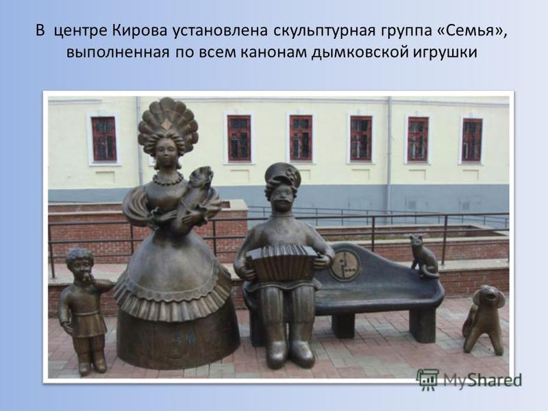 В центре Кирова установлена скульптурная группа «Семья», выполненная по всем канонам дымковской игрушки