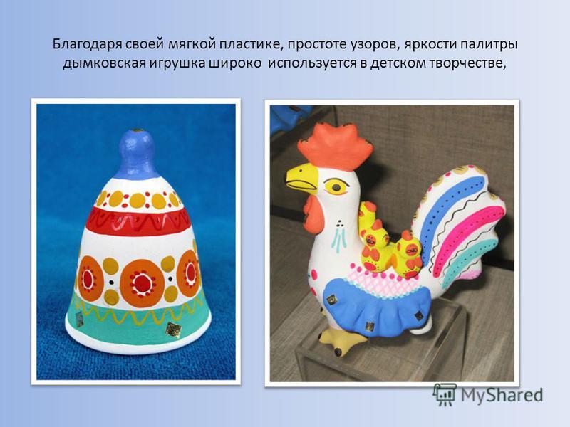 Благодаря своей мягкой пластике, простоте узоров, яркости палитры дымковская игрушка широко используется в детском творчестве,