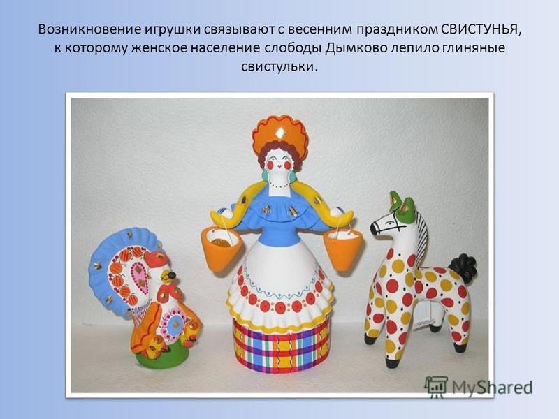 Возникновение игрушки связывают с весенним праздником СВИСТУНЬЯ, к которому женское население слободы Дымково лепило глиняные свистульки.