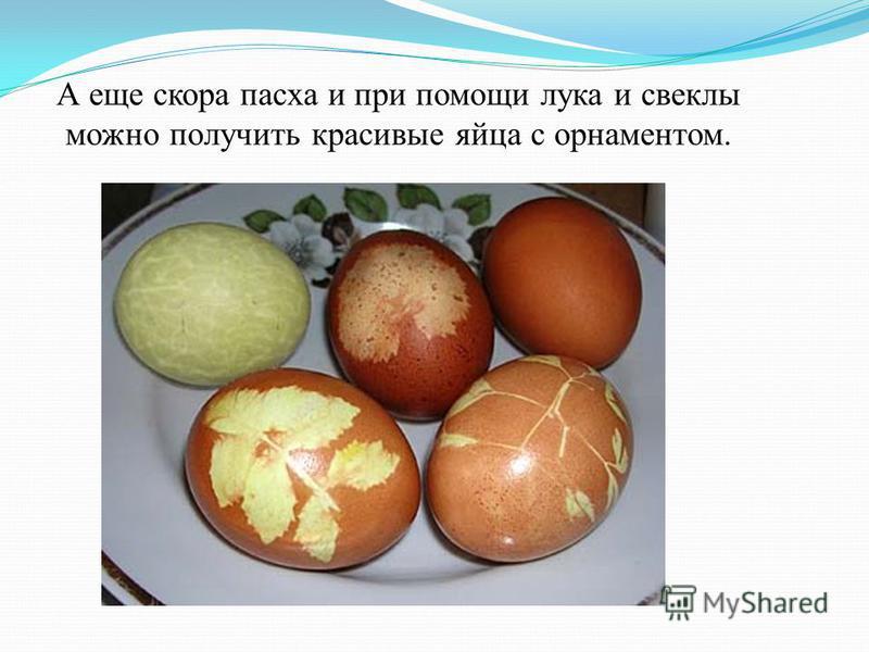 А еще скора пасха и при помощи лука и свеклы можно получить красивые яйца с орнаментом.