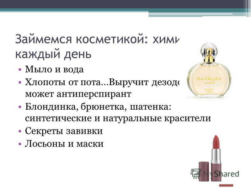 Займемся косметикой: химия на каждый день Мыло и вода Хлопоты от пота…Выручит дезодорант, а может антиперспирант Блондинка, брюнетка, шатенка: синтетические и натуральные красители Секреты завивки Лосьоны и маски