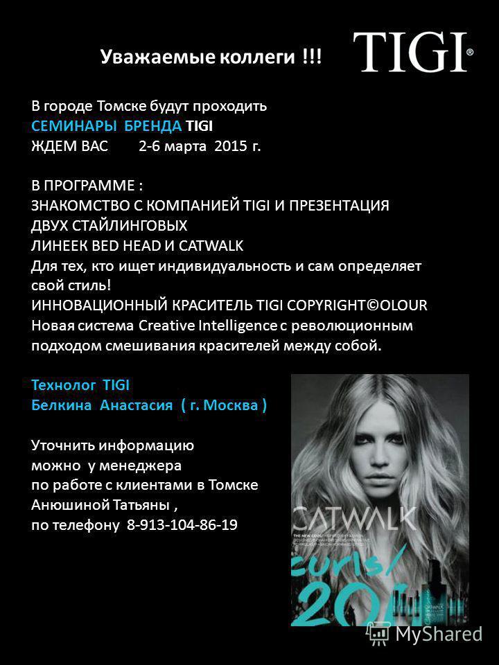 Уважаемые коллеги !!! В городе Томске будут проходить СЕМИНАРЫ БРЕНДА TIGI 2015 ЖДЕМ ВАС 2-6 марта 2015 г. В ПРОГРАММЕ : ЗНАКОМСТВО С КОМПАНИЕЙ TIGI И ПРЕЗЕНТАЦИЯ ДВУХ СТАЙЛИНГОВЫХ ЛИНЕЕК BED HEAD И CATWALK Для тех, кто ищет индивидуальность и сам оп