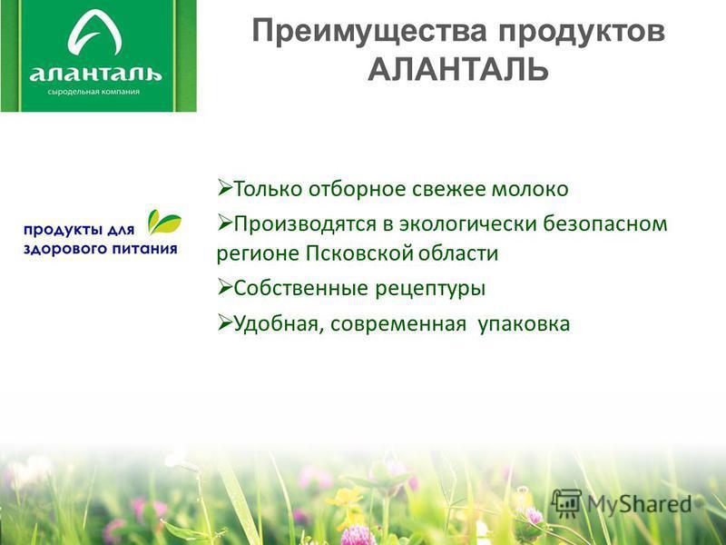 Преимущества продуктов АЛАНТАЛЬ Только отборное свежее молоко Производятся в экологически безопасном регионе Псковской области Собственные рецептуры Удобная, современная упаковка