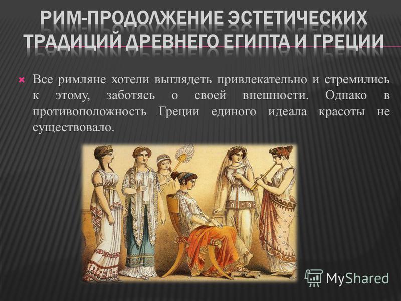 Все римляне хотели выглядеть привлекательно и стремились к этому, заботясь о своей внешности. Однако в противоположность Греции единого идеала красоты не существовало.