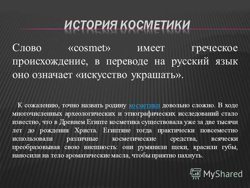 Слово «cosmet» имеет греческое происхождение, в переводе на русский язык оно означает «искусство украшать». К сожалению, точно назвать родину косметики довольно сложно. В ходе многочисленных археологических и этнографических исследований стало извест