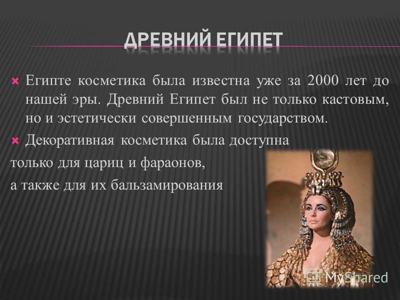 Египте косметика была известна уже за 2000 лет до нашей эры. Древний Египет был не только кастовым, но и эстетически совершенным государством. Декоративная косметика была доступна только для цариц и фараонов, а также для их бальзамирования